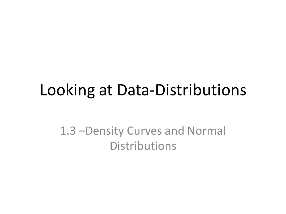 Looking at Data-Distributions 1.3 –Density Curves and Normal Distributions