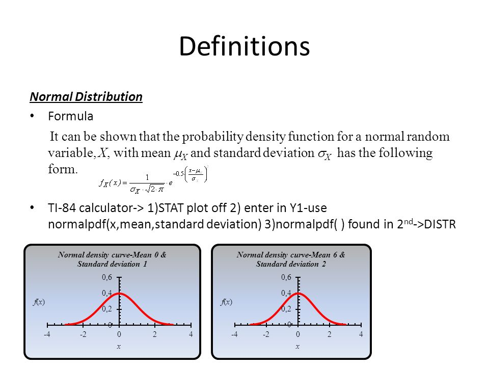 Definitions Normal Distribution Formula It can be shown that the probability density function for a normal random variable, X, with mean  X and standard deviation  X has the following form.