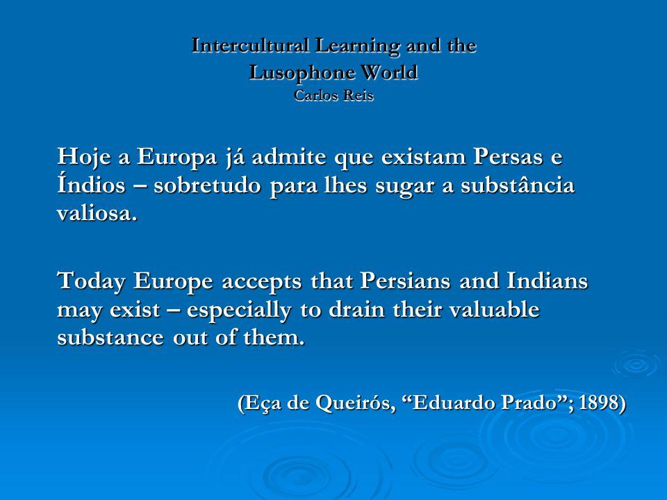 Intercultural Learning and the Lusophone World Carlos Reis Hoje a Europa já admite que existam Persas e Índios – sobretudo para lhes sugar a substânci