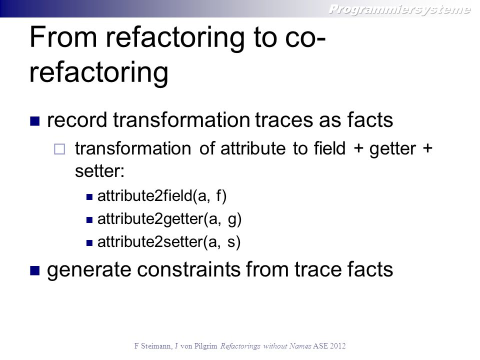 F Steimann, J von Pilgrim Refactorings without Names ASE 2012 From refactoring to co- refactoring record transformation traces as facts  transformation of attribute to field + getter + setter: attribute2field(a, f) attribute2getter(a, g) attribute2setter(a, s) generate constraints from trace facts
