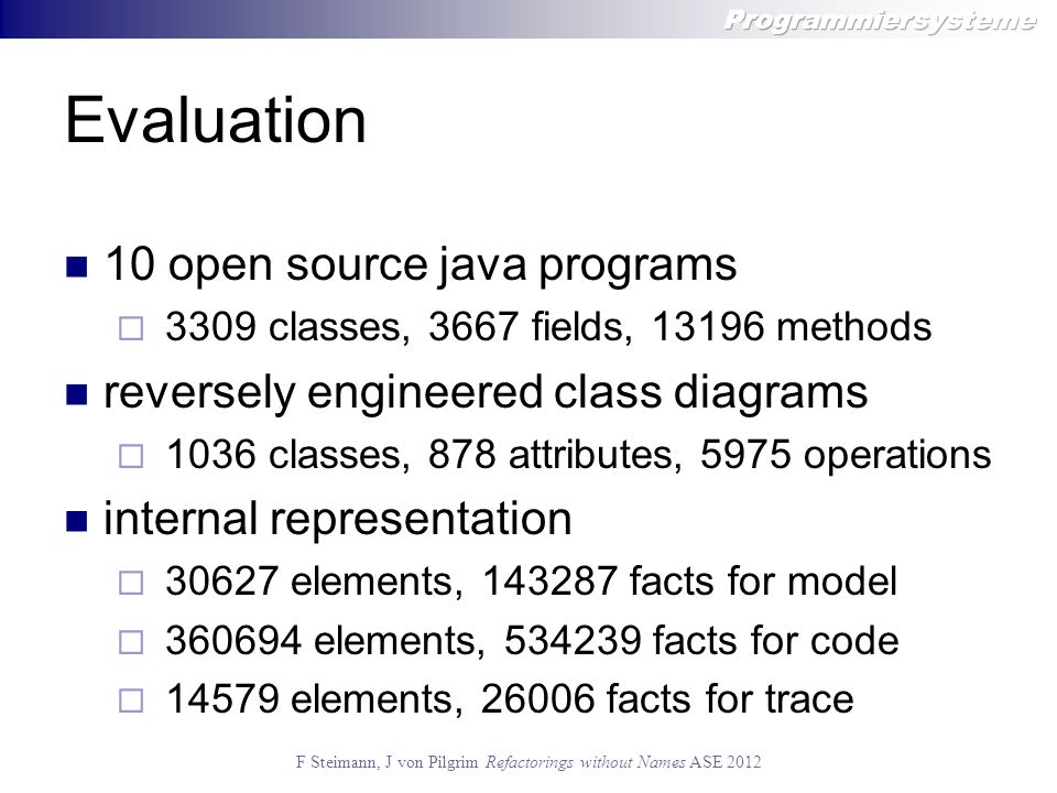 F Steimann, J von Pilgrim Refactorings without Names ASE 2012 Evaluation 10 open source java programs  3309 classes, 3667 fields, 13196 methods reversely engineered class diagrams  1036 classes, 878 attributes, 5975 operations internal representation  30627 elements, 143287 facts for model  360694 elements, 534239 facts for code  14579 elements, 26006 facts for trace