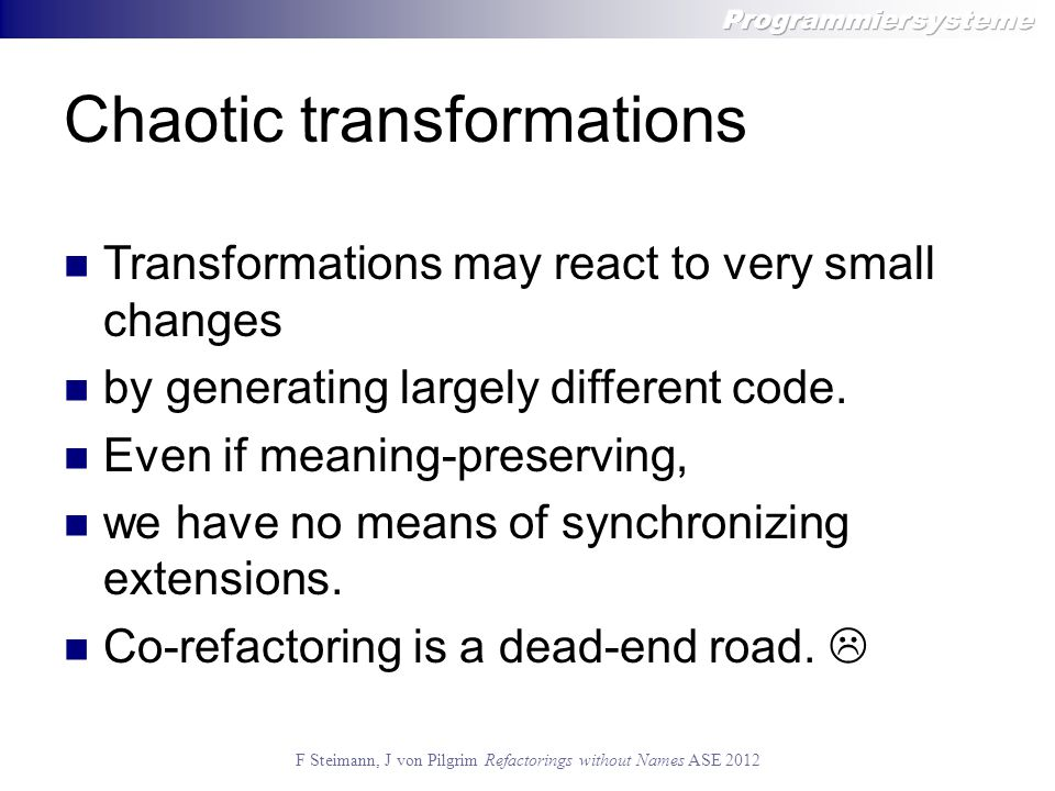 Chaotic transformations Transformations may react to very small changes by generating largely different code.