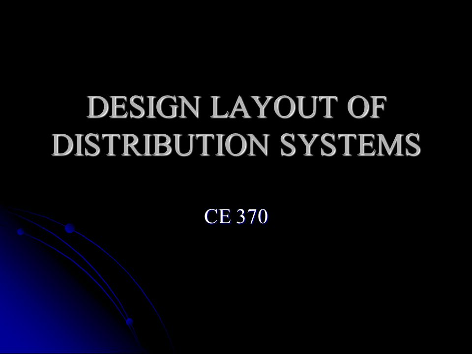 DESIGN LAYOUT OF DISTRIBUTION SYSTEMS CE 370