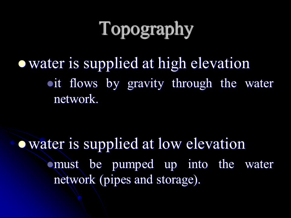 Topography water is supplied at high elevation water is supplied at high elevation it flows by gravity through the water network. it flows by gravity