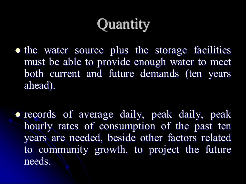 Quantity the water source plus the storage facilities must be able to provide enough water to meet both current and future demands (ten years ahead).