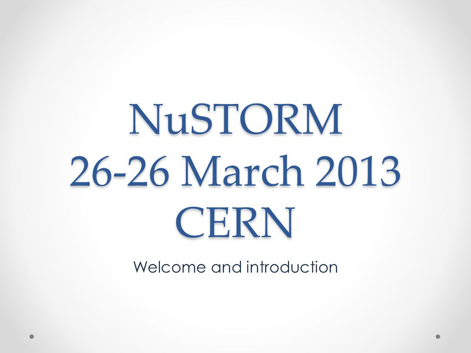 NuSTORM 26-26 March 2013 CERN Welcome and introduction