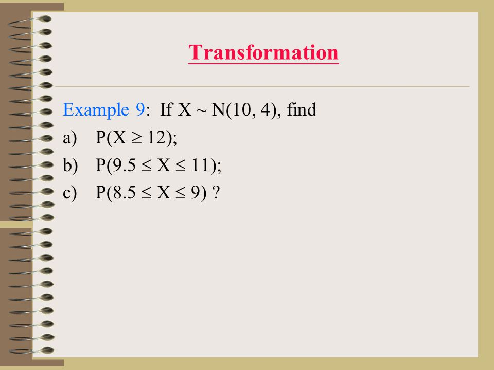 Transformation Example 9: If X ~ N(10, 4), find a)P(X  12); b)P(9.5  X  11); c)P(8.5  X  9) ?