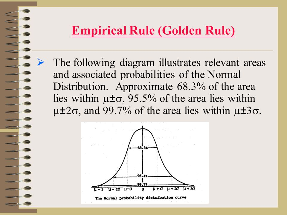Empirical Rule (Golden Rule)  The following diagram illustrates relevant areas and associated probabilities of the Normal Distribution.