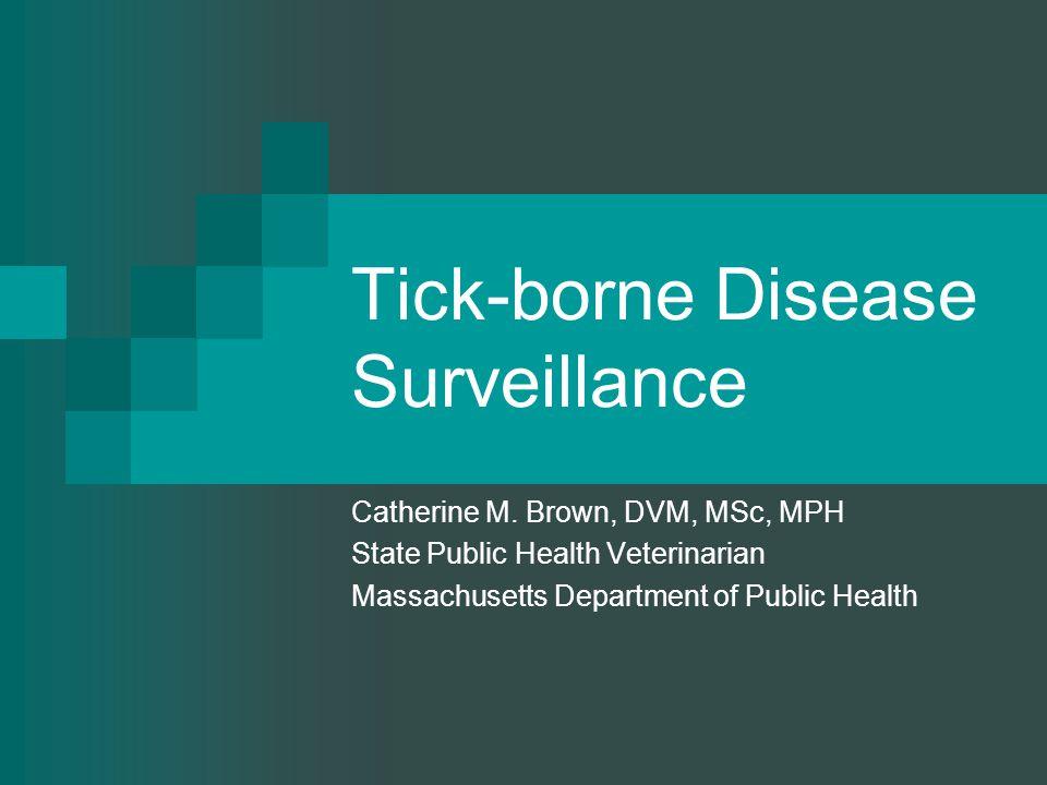 Tick-borne Disease Surveillance Catherine M. Brown, DVM, MSc, MPH State Public Health Veterinarian Massachusetts Department of Public Health