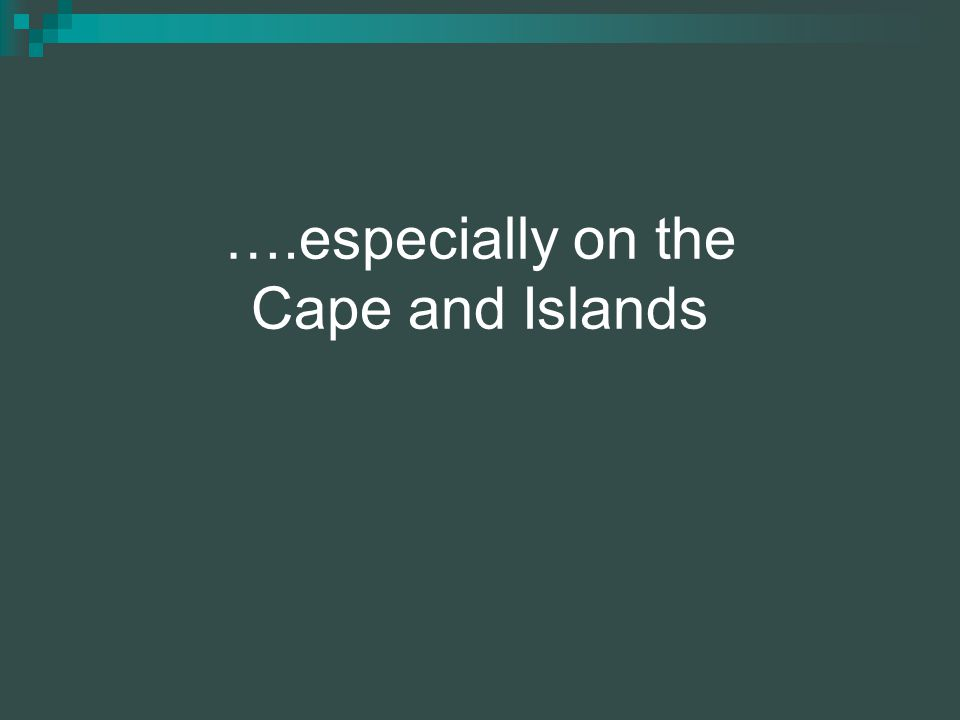 ….especially on the Cape and Islands
