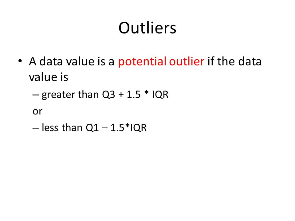 Outliers A data value is a potential outlier if the data value is – greater than Q3 + 1.5 * IQR or – less than Q1 – 1.5*IQR