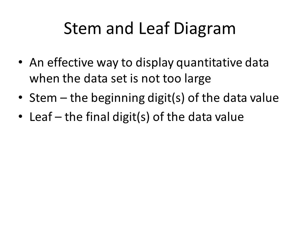 Stem and Leaf Diagram An effective way to display quantitative data when the data set is not too large Stem – the beginning digit(s) of the data value