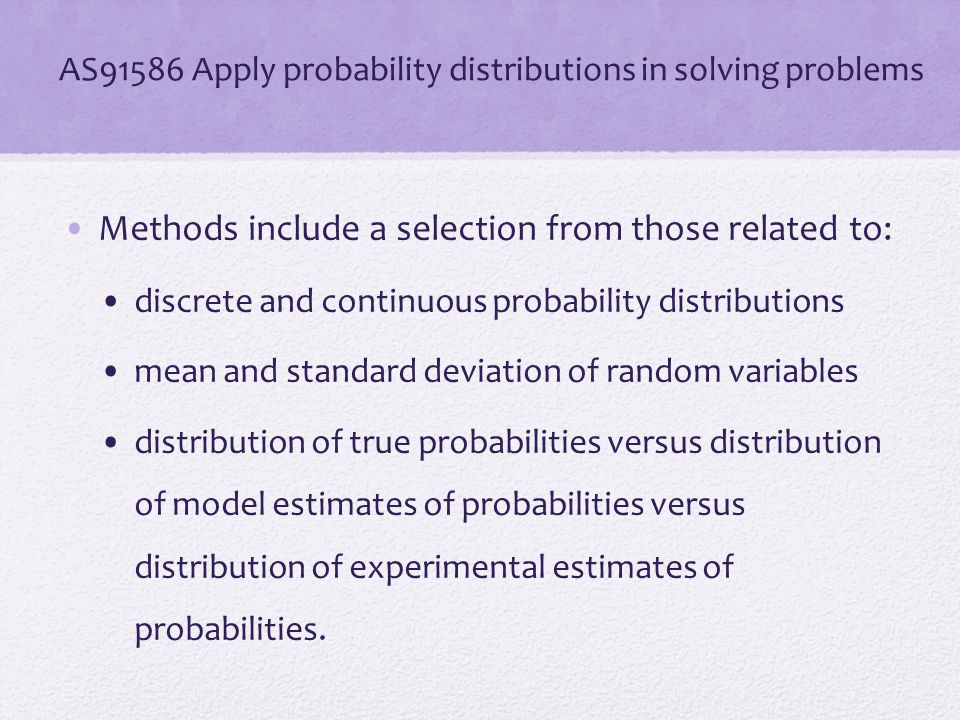AS91586 Apply probability distributions in solving problems Methods include a selection from those related to: discrete and continuous probability dis
