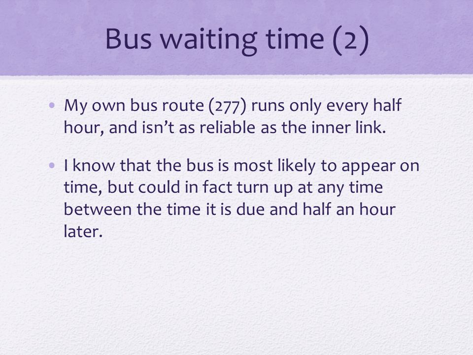 Bus waiting time (2) My own bus route (277) runs only every half hour, and isn't as reliable as the inner link. I know that the bus is most likely to