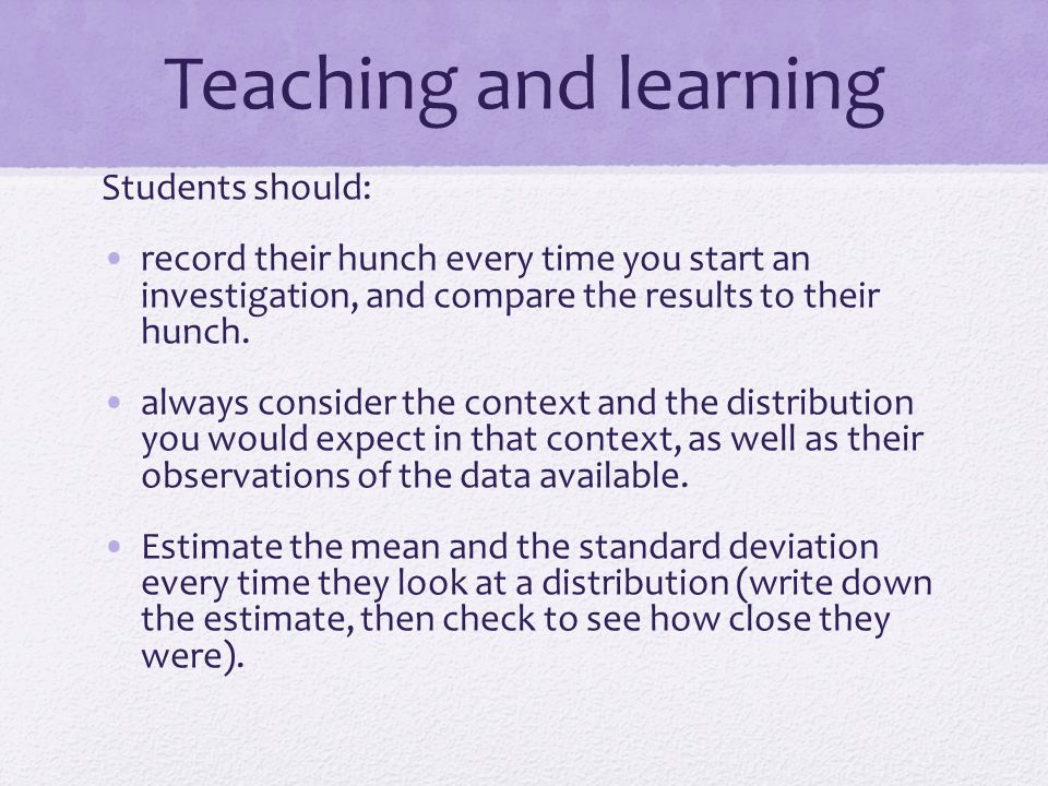 Teaching and learning Students should: record their hunch every time you start an investigation, and compare the results to their hunch. always consid