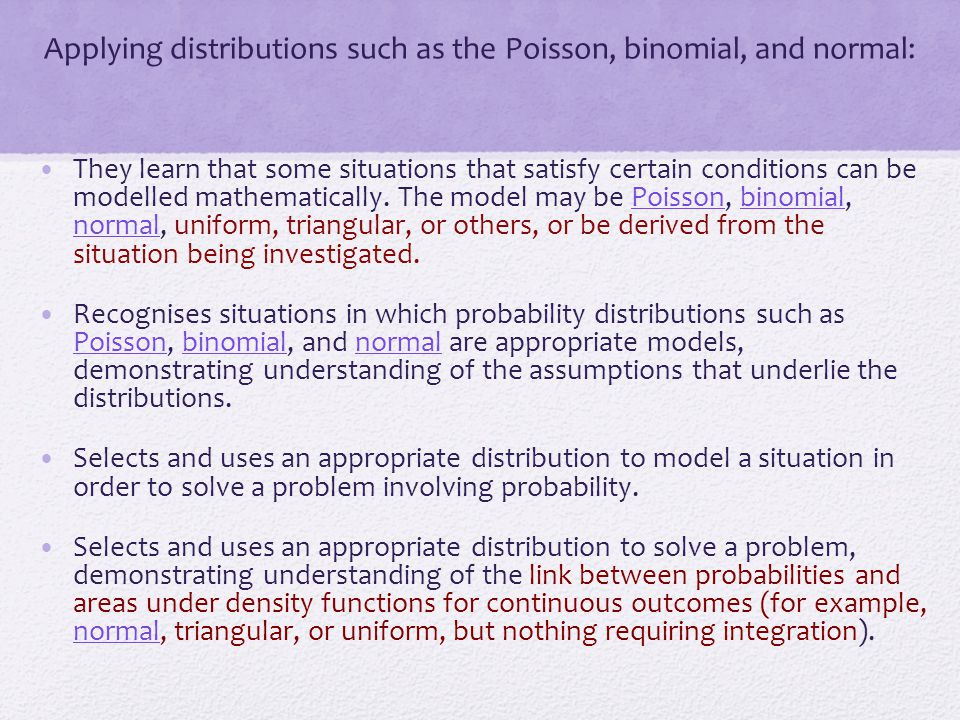 Applying distributions such as the Poisson, binomial, and normal: They learn that some situations that satisfy certain conditions can be modelled math