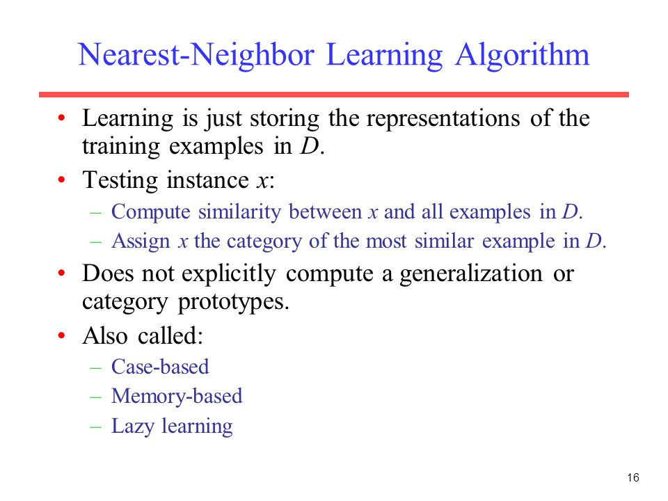16 Nearest-Neighbor Learning Algorithm Learning is just storing the representations of the training examples in D. Testing instance x: –Compute simila