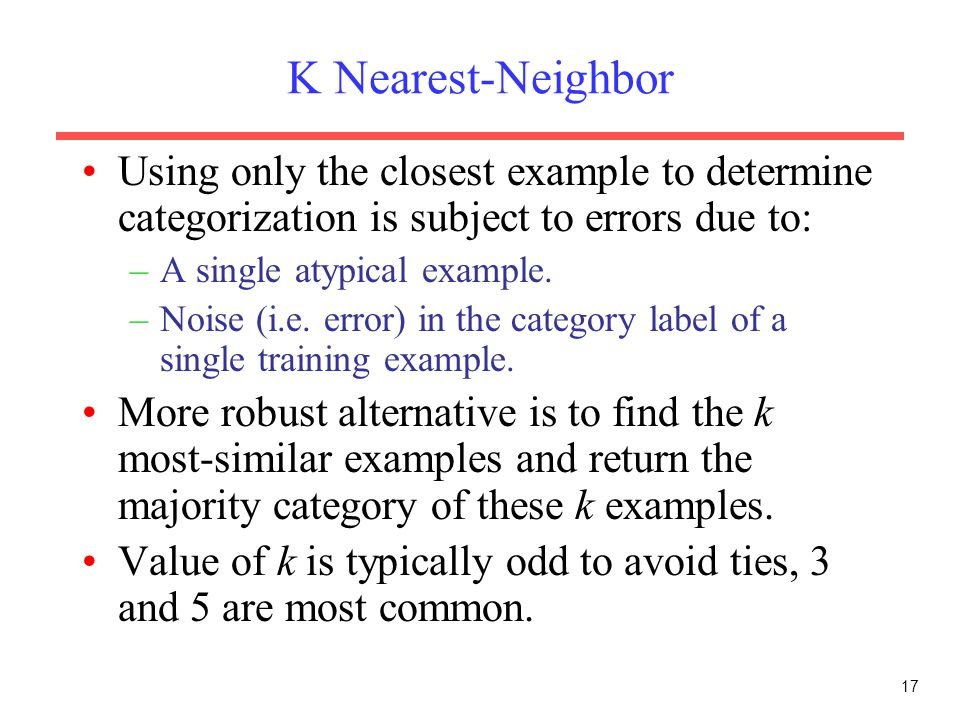 17 K Nearest-Neighbor Using only the closest example to determine categorization is subject to errors due to: –A single atypical example. –Noise (i.e.