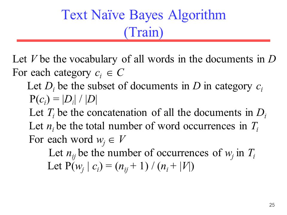 25 Text Naïve Bayes Algorithm (Train) Let V be the vocabulary of all words in the documents in D For each category c i  C Let D i be the subset of do