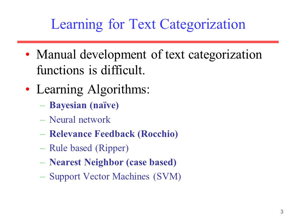 3 Learning for Text Categorization Manual development of text categorization functions is difficult. Learning Algorithms: –Bayesian (naïve) –Neural ne