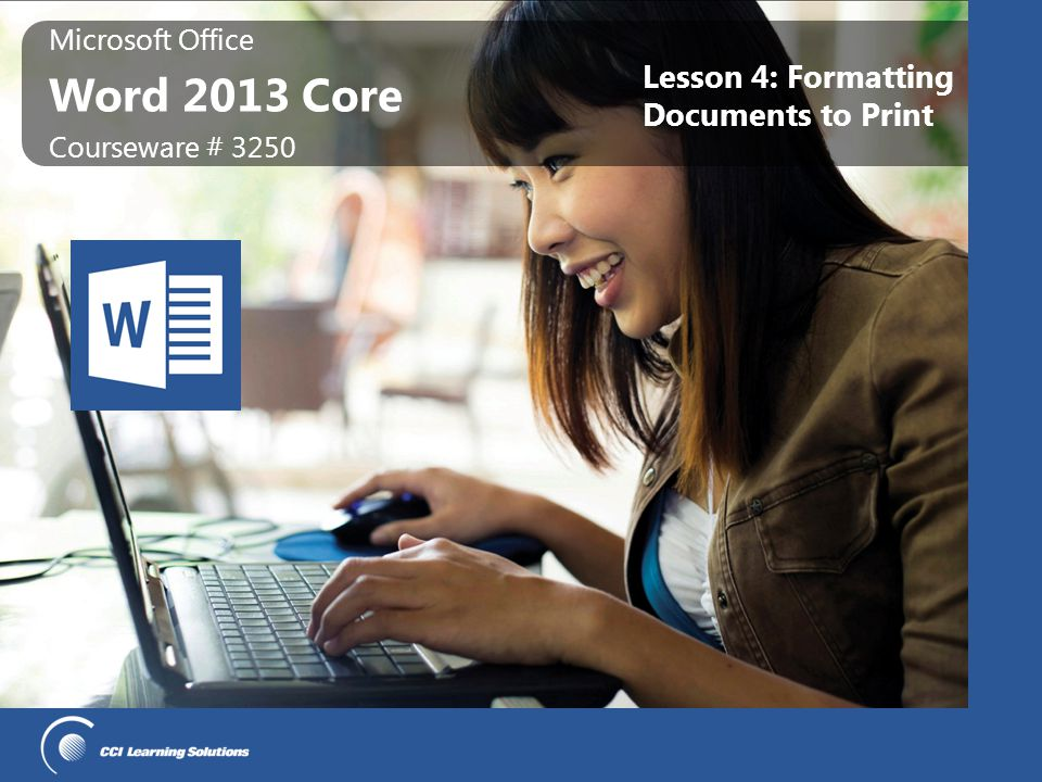 Microsoft Office Word 2013 Core Lesson Objectives work with document formatting change the paper size, orientation, or margins insert page or section breaks control the text flow work with columns of text insert page numbers insert headers or footers apply backgrounds or themes proofread your document navigate around the document using special tools prepare to print documents © CCI Learning Solutions Inc.