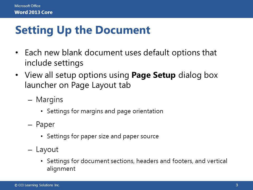 Microsoft Office Word 2013 Core Navigating with References Creating Bookmarks – To create bookmark, click Insert tab, in Links group, click Bookmark Can contain up to 40 characters using letters, numbers and underlines Spaces, punctuation marks or other characters cannot be used Can sort or display bookmarks by name or location in document If enter bookmark with wrong name or want to delete, select in list and click Delete – To move to bookmark, display Go To tab of Find and Replace dialog box, click Bookmark from Go To what field, and then enter bookmark name © CCI Learning Solutions Inc.