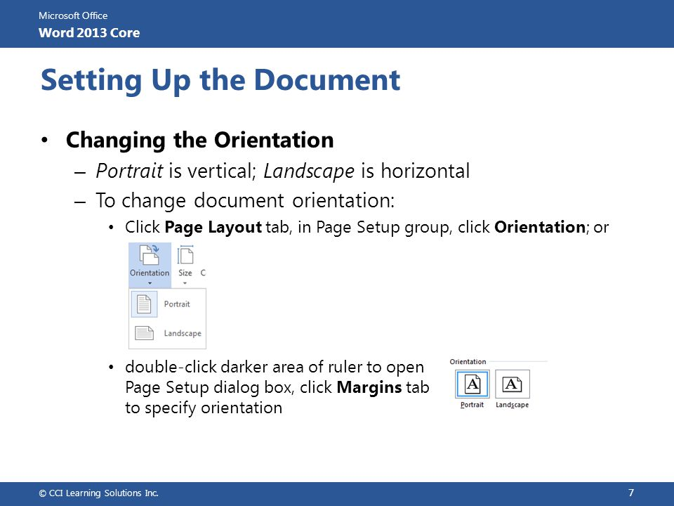 Microsoft Office Word 2013 Core Setting Up the Document Changing the Margins – Amount of space between edge of paper and printed text area – Four margins – top, bottom, left and right – To set margins using ruler, use Print Layout view to show both horizontal and vertical rulers – Margin boundaries appear as divider line between lighter and darker shades on ruler – Position cursor at divider line to display ScreenTip © CCI Learning Solutions Inc.