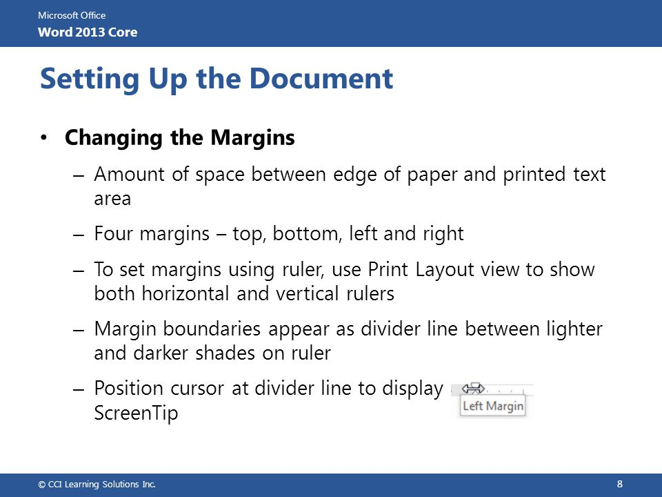 Microsoft Office Word 2013 Core Working with Document Backgrounds Applying Themes – Set of unified design elements that provides consistent look for all pages – Match theme to message – Live preview available to determine if theme appropriate – To apply theme to document, on Design tab, in Themes group, click Themes © CCI Learning Solutions Inc.