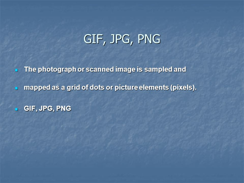 GIF, JPG, PNG The photograph or scanned image is sampled and The photograph or scanned image is sampled and mapped as a grid of dots or picture elements (pixels).