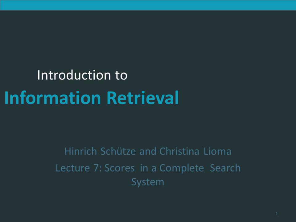 Introduction to Information Retrieval Introduction to Information Retrieval Hinrich Schütze and Christina Lioma Lecture 7: Scores in a Complete Search