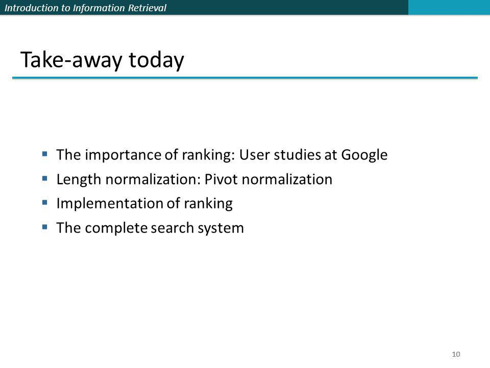 Introduction to Information Retrieval 10 Take-away today  The importance of ranking: User studies at Google  Length normalization: Pivot normalizati