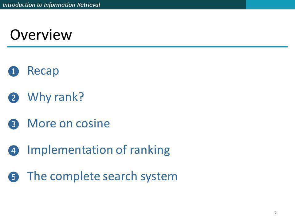 Introduction to Information Retrieval Overview ❶ Recap ❷ Why rank? ❸ More on cosine ❹ Implementation of ranking ❺ The complete search system 2