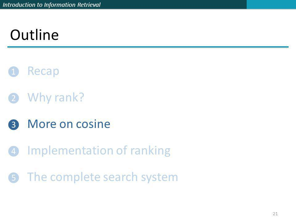 Introduction to Information Retrieval Outline ❶ Recap ❷ Why rank? ❸ More on cosine ❹ Implementation of ranking ❺ The complete search system 21