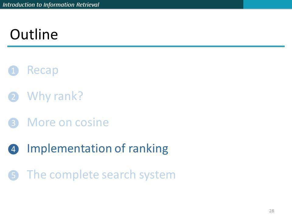 Introduction to Information Retrieval Outline ❶ Recap ❷ Why rank? ❸ More on cosine ❹ Implementation of ranking ❺ The complete search system 28