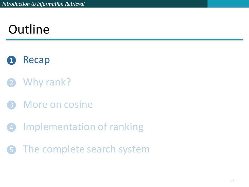 Introduction to Information Retrieval Outline ❶ Recap ❷ Why rank? ❸ More on cosine ❹ Implementation of ranking ❺ The complete search system 3