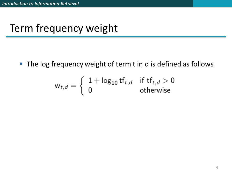Introduction to Information Retrieval 4 Term frequency weight  The log frequency weight of term t in d is defined as follows 4