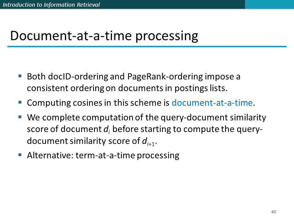Introduction to Information Retrieval 40 Document-at-a-time processing  Both docID-ordering and PageRank-ordering impose a consistent ordering on doc