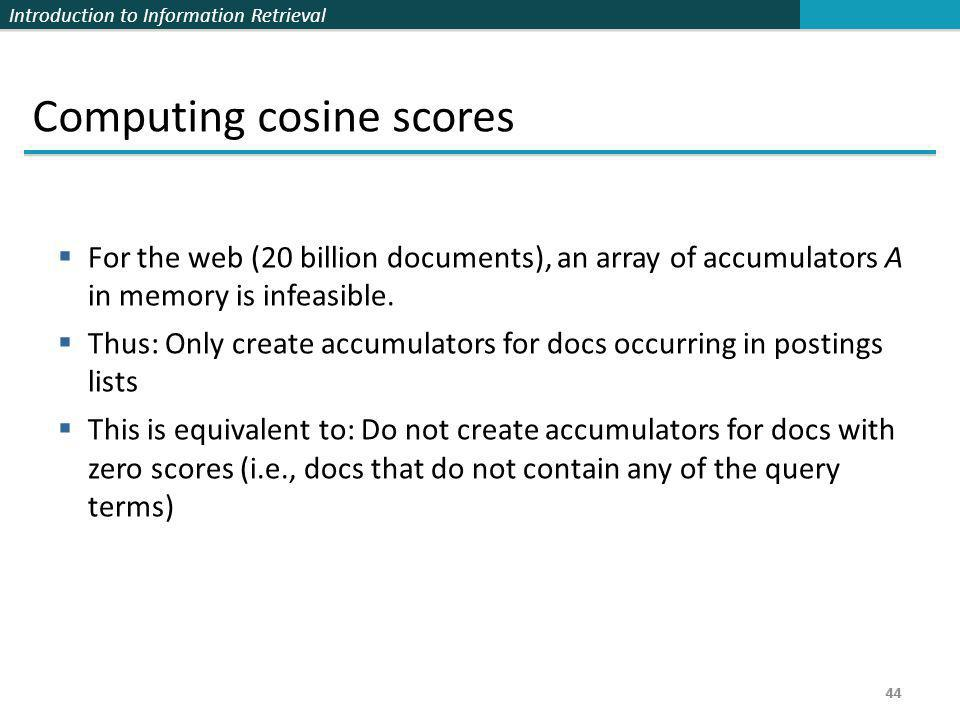 Introduction to Information Retrieval 44 Computing cosine scores  For the web (20 billion documents), an array of accumulators A in memory is infeasi