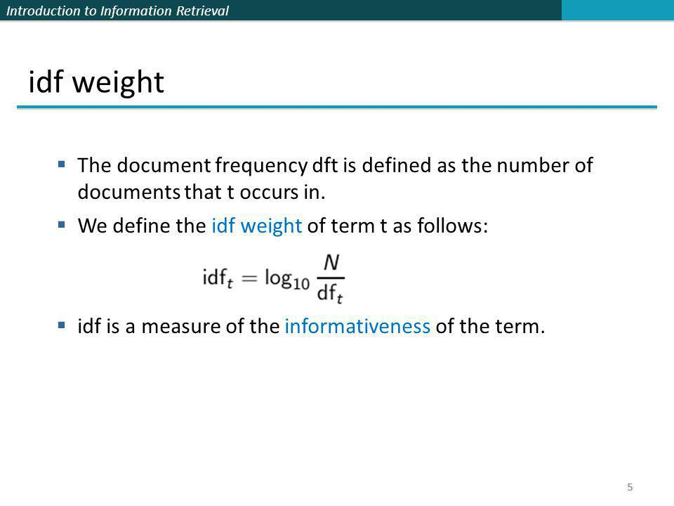Introduction to Information Retrieval 5 idf weight  The document frequency dft is defined as the number of documents that t occurs in.  We define th