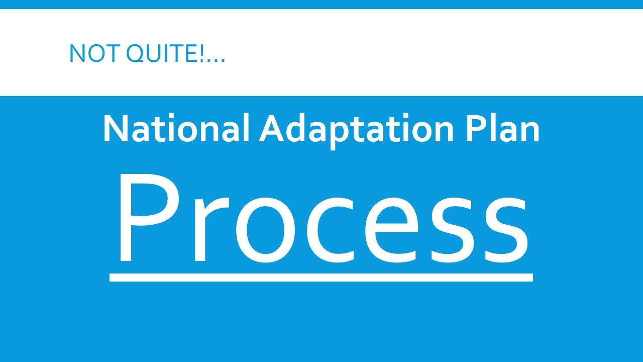 NOT QUITE!... National Adaptation Plan Process