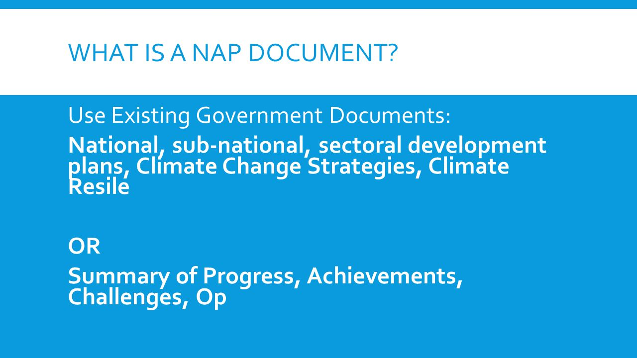 WHAT IS A NAP DOCUMENT? Use Existing Government Documents: National, sub-national, sectoral development plans, Climate Change Strategies, Climate Resi