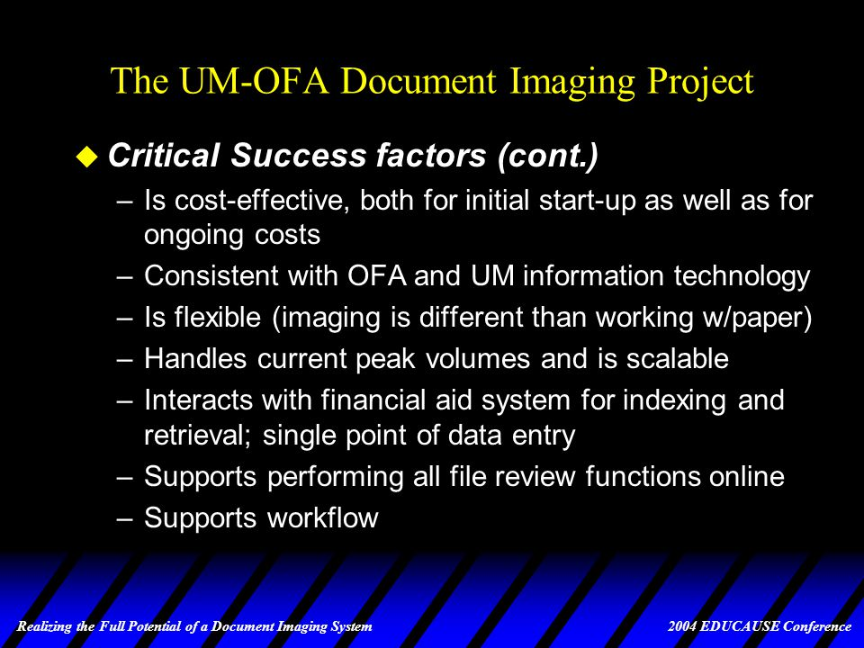 Realizing the Full Potential of a Document Imaging System 2004 EDUCAUSE Conference The UM-OFA Document Imaging Project u Critical Success Factors –Easy to use and easy to administer –Can be implemented in a short time frame –Little or no custom programming or other specialized skills required –Consistent with way office does business; does not require changes to office procedures –Easily adaptable to changes in existing systems and processes and easily supports addition of new ones –Adheres to all security and regulatory guidelines