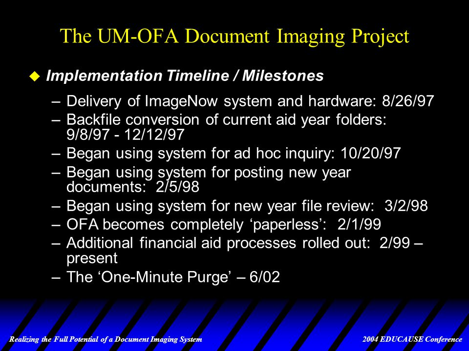 Realizing the Full Potential of a Document Imaging System 2004 EDUCAUSE Conference The UM-OFA Document Imaging Project u Critical Success factors (cont.) –Is cost-effective, both for initial start-up as well as for ongoing costs –Consistent with OFA and UM information technology –Is flexible (imaging is different than working w/paper) –Handles current peak volumes and is scalable –Interacts with financial aid system for indexing and retrieval; single point of data entry –Supports performing all file review functions online –Supports workflow