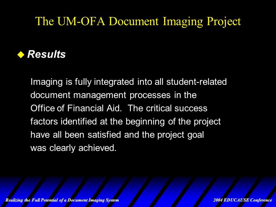 Realizing the Full Potential of a Document Imaging System 2004 EDUCAUSE Conference The UM-OFA Document Imaging Project u Observation When we first announced the intention to move to imaging, several staff were rather vocal in their opposition, suggesting, among other things, that they couldn't possibly do such things as verification from images, that everything would take longer, and that we were setting ourselves up for failure.
