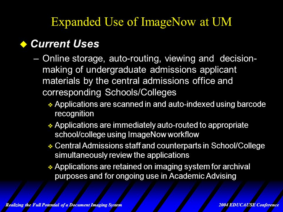 Realizing the Full Potential of a Document Imaging System 2004 EDUCAUSE Conference Expanded Use of ImageNow at UM u The Goal –To provide Schools and Colleges and Central Offices with a document imaging solution that: v Effectively supports the student-related administrative processes being implemented in the PeopleSoft project v Effectively supports other student-related processes both within and across departments u The Foundation –ImageNow selected over 10 other vendors in bid process for Academic Affairs site license (April, 1998) –Dual-processor server and 6,000,000 document capacity optical jukebox purchased (May, 1998)