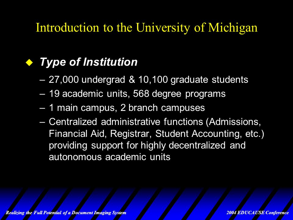 Realizing the Full Potential of a Document Imaging System 2004 EDUCAUSE Conference Expanded Use of ImageNow at UM u Current Stats (and constantly growing.....) –Financial Aid: 900,000 imaged pages for 54,800 students (up to 4 years per student) –Undergraduate admissions: 1,420,000 imaged pages for 68,000 applicants –Registrar transcripts: 566,000 imaged pages for 175,000 students –Academic Advising: 220,000 imaged pages for 26,100 students –Graduate admissions: 275,000 imaged pages for 29,000 applicants –Human Resources: 350,000 imaged pages for 19,000 staff members –Other: 400,000 imaged pages