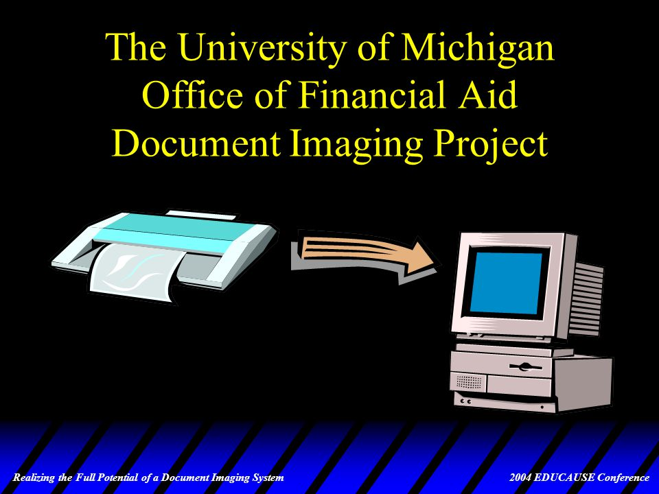 Realizing the Full Potential of a Document Imaging System 2004 EDUCAUSE Conference Expanded Use of ImageNow at UM u Some Planned Uses –Expanded student academic advising campus-wide –Human Resource resume storage/auto-routing –Storage and retrieval/review by staff and faculty committees for a select group of fellowship candidates –Archiving of 40 years of student folders for the School of Public Health –Many other departmental uses being explored –Deployment of ImageNow in the UM Business and Finance Division for Payroll, Purchasing, Alumni/Development and others