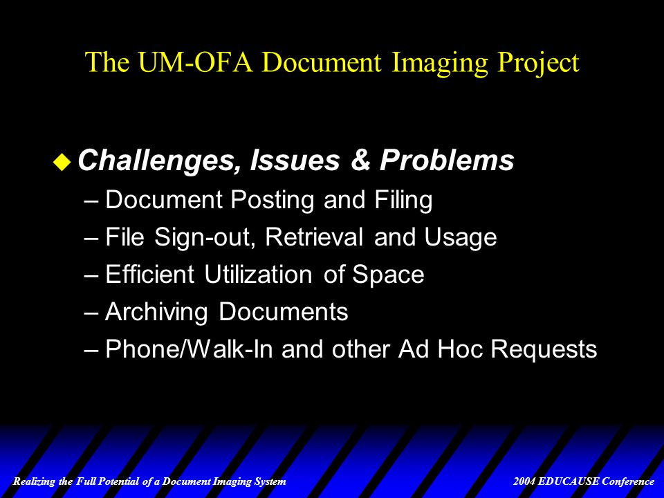 Realizing the Full Potential of a Document Imaging System 2004 EDUCAUSE Conference The UM-OFA Document Imaging Project u UM-OFA General Information (cont.) –33,995 students apply for aid each year –Document requirements include: v Student tax returns v Parent tax returns v Institutional application, verification, follow-up and re-evaluation forms v Plus, alternative and university loan applications v Student employment forms v Promissory notes v Award notices v Miscellaneous forms/correspondence sent and received