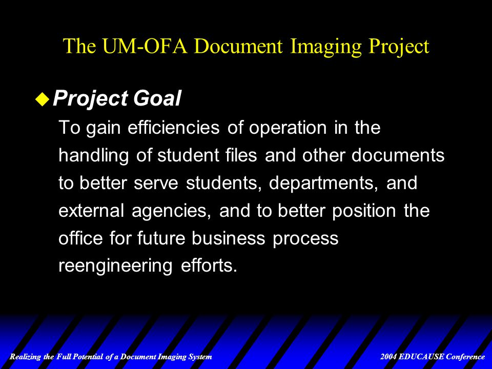 Realizing the Full Potential of a Document Imaging System 2004 EDUCAUSE Conference The UM-OFA Document Imaging Project u Project Goal To gain efficiencies of operation in the handling of student files and other documents to better serve students, departments, and external agencies, and to better position the office for future business process reengineering efforts.