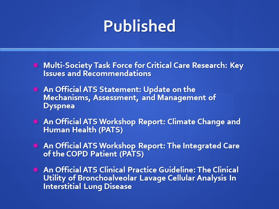 Published Multi-Society Task Force for Critical Care Research: Key Issues and Recommendations Multi-Society Task Force for Critical Care Research: Key Issues and Recommendations An Official ATS Statement: Update on the Mechanisms, Assessment, and Management of Dyspnea An Official ATS Statement: Update on the Mechanisms, Assessment, and Management of Dyspnea An Official ATS Workshop Report: Climate Change and Human Health (PATS) An Official ATS Workshop Report: Climate Change and Human Health (PATS) An Official ATS Workshop Report: The Integrated Care of the COPD Patient (PATS) An Official ATS Workshop Report: The Integrated Care of the COPD Patient (PATS) An Official ATS Clinical Practice Guideline: The Clinical Utility of Bronchoalveolar Lavage Cellular Analysis In Interstitial Lung Disease An Official ATS Clinical Practice Guideline: The Clinical Utility of Bronchoalveolar Lavage Cellular Analysis In Interstitial Lung Disease
